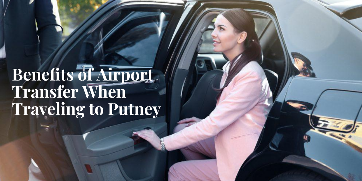 Benefits of Airport Transfer When Traveling to Putney